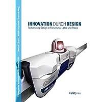 Innovation durch Design: Technisches Design in Forschung, Lehre und Praxis