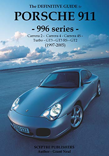 The Definitive Guide to Porsche 996 series 911: Don't buy your Porsche without it - Everything you need to know about 996 series 911