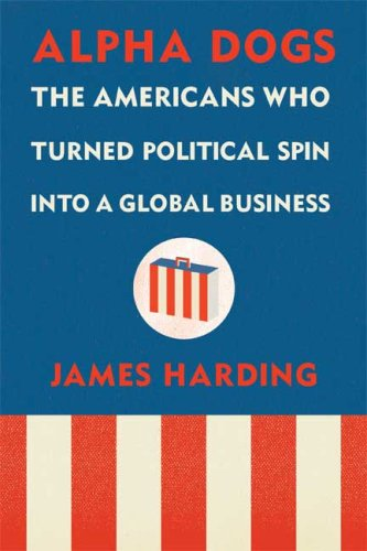 Read Online Alpha Dogs: The Americans Who Turned Political Spin into a Global Business ebook