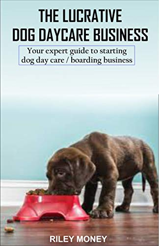 THE LUCRATIVE DOG DAY CARE BUSINESS: Your expert guide to starting dog day care/boarding business