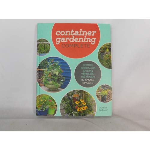 Container Gardening Complete: Creative Projects for Growing Vegetables and Flowers in Small Spaces (Vegetable Barrel)
