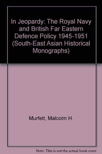 In Jeopardy: The Royal Navy and British Far Eastern Defence Policy 1945-1951