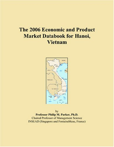 The 2006 Economic and Product Market Databook for Hanoi, Vietnam by ICON Group International, Inc