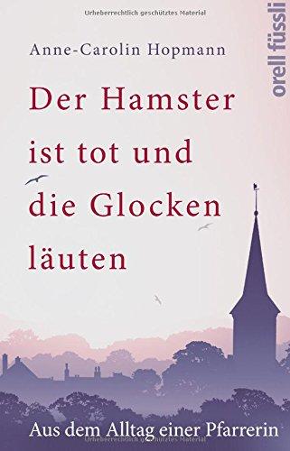 Der Hamster ist tot und die Glocken läuten: Aus dem Alltag einer Pfarrerin