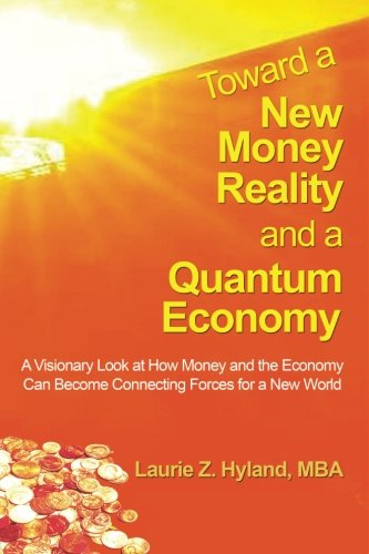 Toward a New Money Reality and a Quantum Economy: A Visionary Look at How Money and the Economy Can Be Connecting Forces for a New World pdf epub