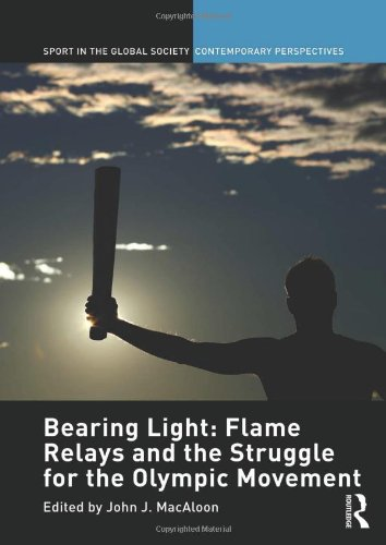 Bearing Light: Flame Relays and the Struggle for the Olympic Movement (Sport in the Global Society – Contemporary Perspe