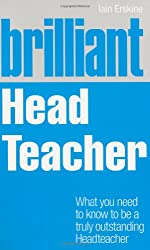 Brilliant Head Teacher: What You Need to Know to be a Truly Outstanding Head Teacher (Brilliant Teacher)