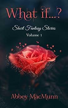 What if...?: Short Fantasy Stories: Volume 1 by [MacMunn, Abbey]