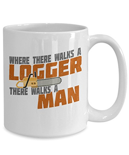 Cool Logger Mug - Where There Walks A Logger There Walks A Man - Funny Logger Gifts For Men - Happy Birthday Gifts For Him - 11oz | 15oz Coffee Mug