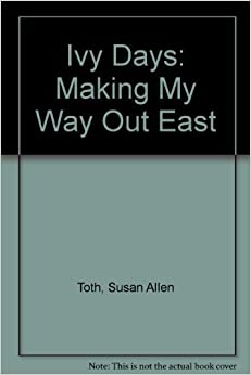 Ivy Days: Making My Way Out East by Susan Allen Toth (1985-05-01)