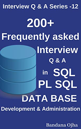 200 +  Frequently Asked Interview Q & A in SQL , PL/SQL,  Database Development & Administration: Oracle , SQL Server (Interview Q & A Series Book 12) (Sql Server Developer Interview Questions And Answers)