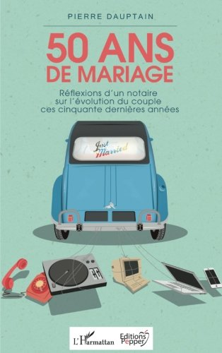 50 ans de mariage: Réflexions d'un notaire sur l'évolution du couple ces cinquante dernières années (French Edition)