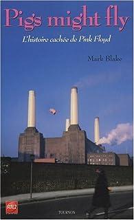 Pigs might fly : l'histoire cachée des Pink Floyd par Mark Blake