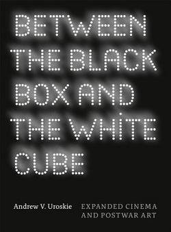 Andrew V. Uroskie: Between the Black Box and the White Cube : Expanded Cinema and Postwar Art (Paperback); 2014 Edition