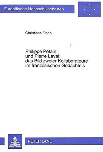 Philippe Pétain und Pierre Laval: das Bild zweier Kollaborateure im französischen Gedächtnis: Ein Beitrag zur Vergangenheitsbewältigung in Frankreich ... / Publications Universitaires Européennes)