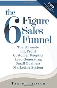 The Six Figure Sales Funnel: The Ultimate Big Profit Customer Keeping Lead Generating Small Business Marketing System from CreateSpace Independent Publishing Platform