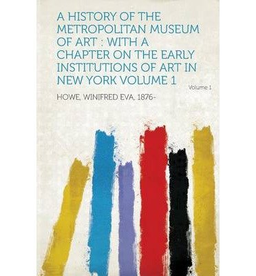 A History of the Metropolitan Museum of Art: With a Chapter on the Early Institutions of Art in New York Volume 1 (Paperback) - Common ebook