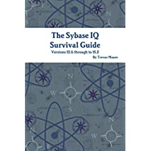 The Sybase IQ Survival Guide: Versions 12.6 Through to 15.2