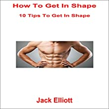 How to Get in Shape: 10 Tips to Get in Good Shape Audiobook by Jack Elliott Narrated by Frank Pyne