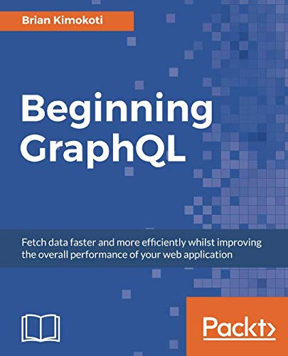 Beginning GraphQL: Fetch data faster and more efficiently whilst improving the overall performance of your web application