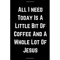 All I need Today Is A Little Bit Of Coffee And A Whole Lot Of Jesus: Blank Lined Notebook | Funny Adult Journal Gift for Coworker & Friends
