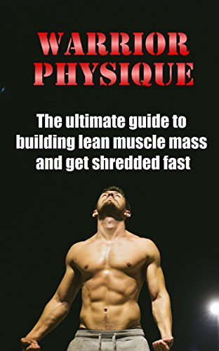 Scientifically Advanced Formula - Warrior Physique: The ultimate guide to building lean muscle mass and get shredded fast (Fat Loss, Getting Ripped, Building Muscle, Get Lean, Fitness Training, Weight Training, Strength Training)