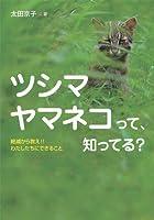 ツシマヤマネコって、知ってる? 絶滅から救え! わたしたちにできること (ノンフィクション・生きるチカラ2)