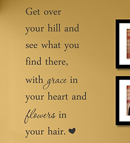 Get over your hill and see what you find there, with grace in your heart and flowers in your hair. Vinyl Wall Decals Quotes Sayings Words Art Decor Lettering Vinyl Wall Art Inspirational Uplifting