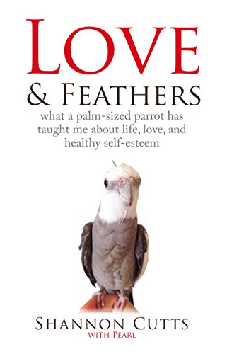 LOVE & FEATHERS: What a Palm-Sized Parrot Has Taught Me About Life, Love, and (Has Feathers)