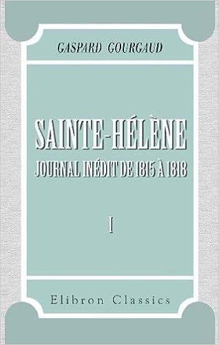 Ebooks pour mobile téléchargement gratuit pdfSainte-Hélène: Journal inédit de 1815 à 1818. Avec préface et notes de MM. le Vicomte de Grouchy et Antoine Guillois. Tome 1 (French Edition) by Gaspard Gourgaud (French Edition) ePub