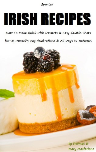 Gelatin Shots - Spirited Irish Recipes: How To Make Quick Irish Desserts and Easy Gelatin Shots for St. Patrick's Day Celebrations and All Days In-Between by Dermot & Mary MacFarlane