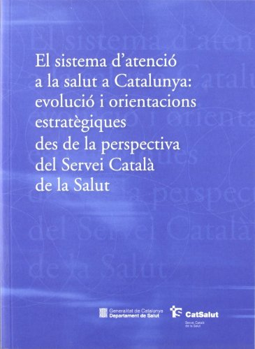 Descargar Libro Sistema D'atenció A La Salut A Catalunya: Evolució I Orientacions Estratègiques Des De La Perspectiva Del Servei Català De La Salut/el Desconocido