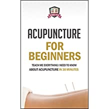 Acupuncture For Beginners: Teach Me Everything I Need To Know About Acupuncture In 30 Minutes (Chinese Medicine - Acupressure - Massage - Therapy - Healing)