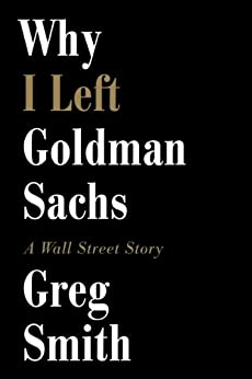 Why I Left Goldman Sachs: A Wall Street Story by [Smith, Greg]