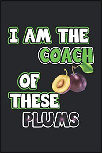 I Am The Coach Of These Plums Lustiges Notizbuch Fur