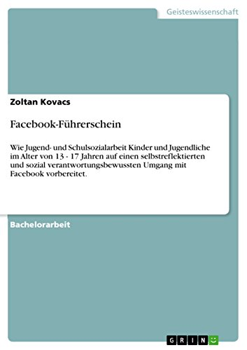 Download Facebook-Führerschein: Wie Jugend- und Schulsozialarbeit Kinder und Jugendliche im Alter von 13 – 17 Jahren  auf einen selbstreflektierten und sozial verantwortungsbewussten …  mit Facebook vorbereitet. (German Edition) Pdf