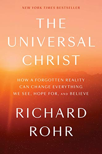 The Universal Christ: How a Forgotten Reality Can Change Everything We See, Hope For, and Believe ()