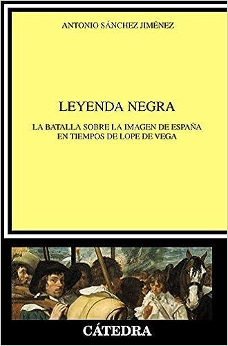 Leyenda Negra: La Batalla Sobre La Imagen De España En Tiempos De Lope De Vega por Antonio Sánchez Jiménez Gratis