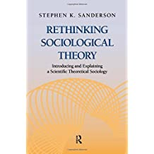 Rethinking Sociological Theory: Introducing and Explaining a Scientific Theoretical Sociology by Stephen K. Sanderson (2012-10-17)
