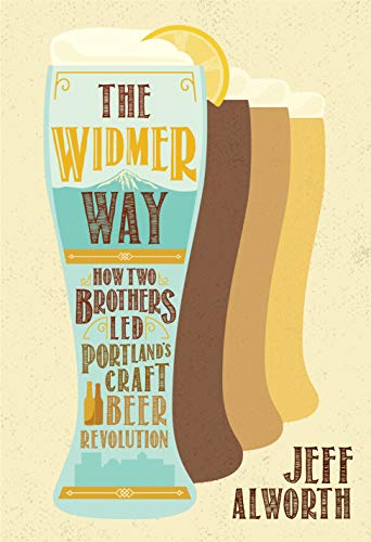The Widmer Way: How Two Brothers Led Portland's Craft Beer Revolution by Jeff Alworth