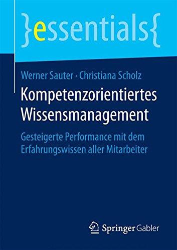 Kompetenzorientiertes Wissensmanagement: Gesteigerte Performance mit dem Erfahrungswissen aller Mitarbeiter (essentials) Taschenbuch – 28. Juli 2015 Werner Sauter Christiana Scholz Springer Gabler 3658105348
