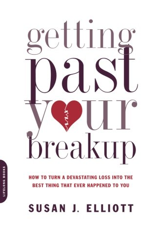 Getting Past Your Breakup: How to Turn a Devastating Loss into the Best Thing That Ever Happened to You (Best Way To Get A Girlfriend)