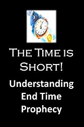 The Time is Short: Understanding End Time Prophecy