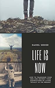 Life is Now: How To Transcend Your Ego and Destroy Your Distractions by Living Fearlessly and Totally in the Now