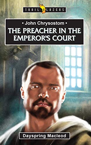 John Chrysostom: The Preacher in the Emperor's Court (Trail Blazers)