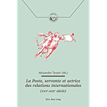 La Poste, servante et actrice des relations internationales (XVIeXIXe siècle) (Histoire de la Poste et des Communications / History of the Post Offices and Communications t. 7) (French Edition)
