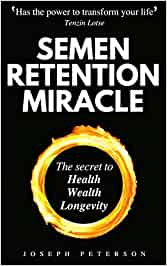 Semen Retention Miracle: Secrets of Sexual Energy Transmutation for Wealth, Health, Sex and Longevity (Cultivating Male Sexual Energy)
