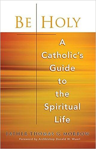 Be Holy: A Catholics Guide to the Spiritual Life