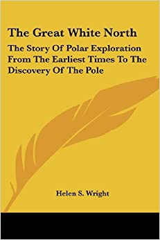 Book The Great White North: The Story Of Polar Exploration From The Earliest Times To The Discovery Of The Pole