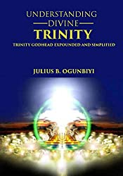 UNDERSTANDING DIVINE TRINITY: TRINITY GODHEAD EXPOUNDED AND SIMPLIFIED